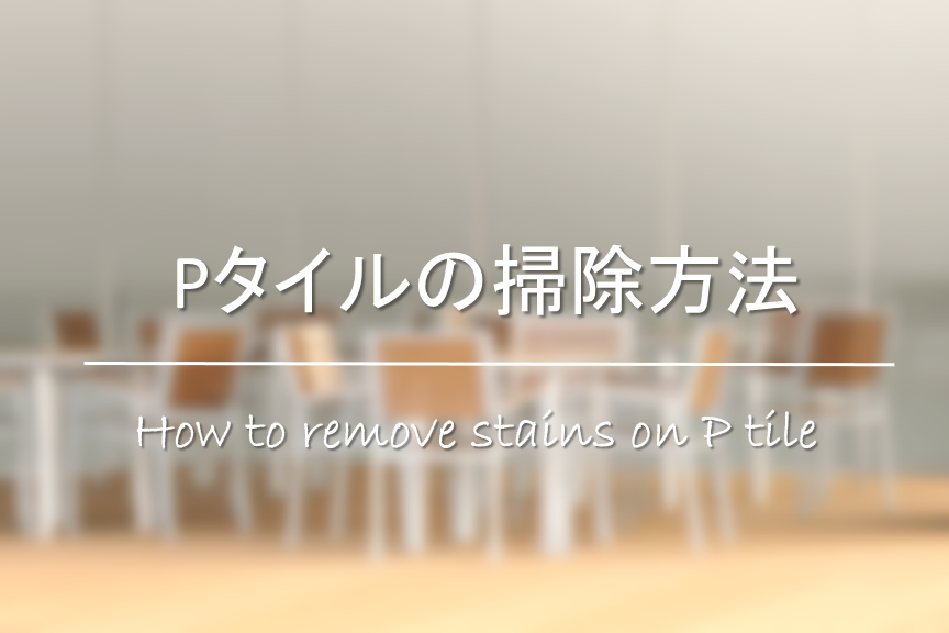 【Pタイルの掃除方法】簡単!!黒ずみ汚れの落とし方&汚れ防止対策を紹介!