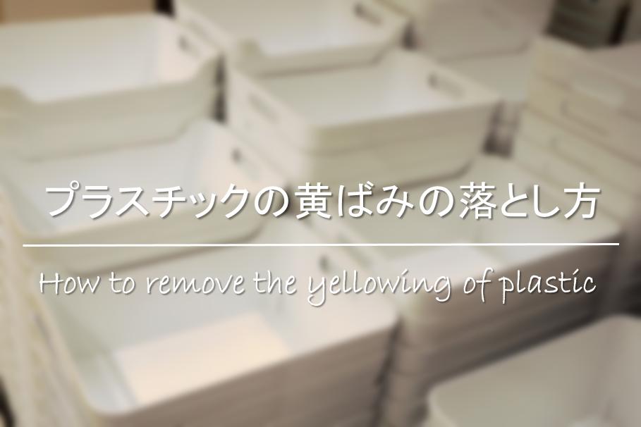 【プラスチックの黄ばみの落とし方】原因は!?超簡単な除去法・黄ばみ防止対策を紹介!