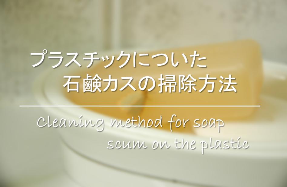 【プラスチックについた石鹸カスの掃除方法】簡単!!傷つけない・お風呂場汚れの取り方!