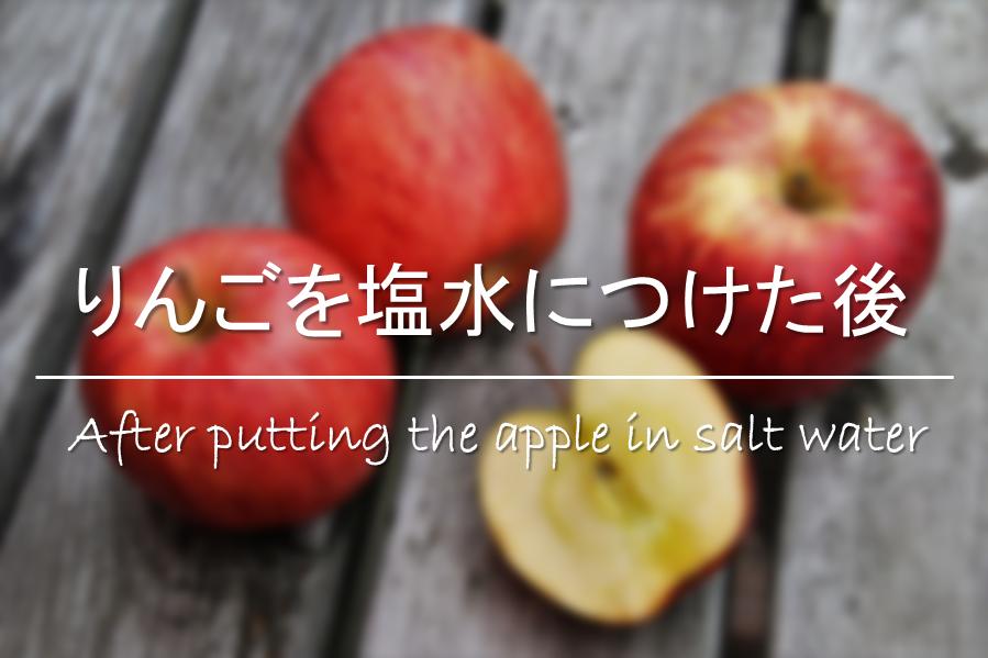 【りんごを塩水につけた後】しょっぱい!!水で洗い流しても変色の効果は変わらない?