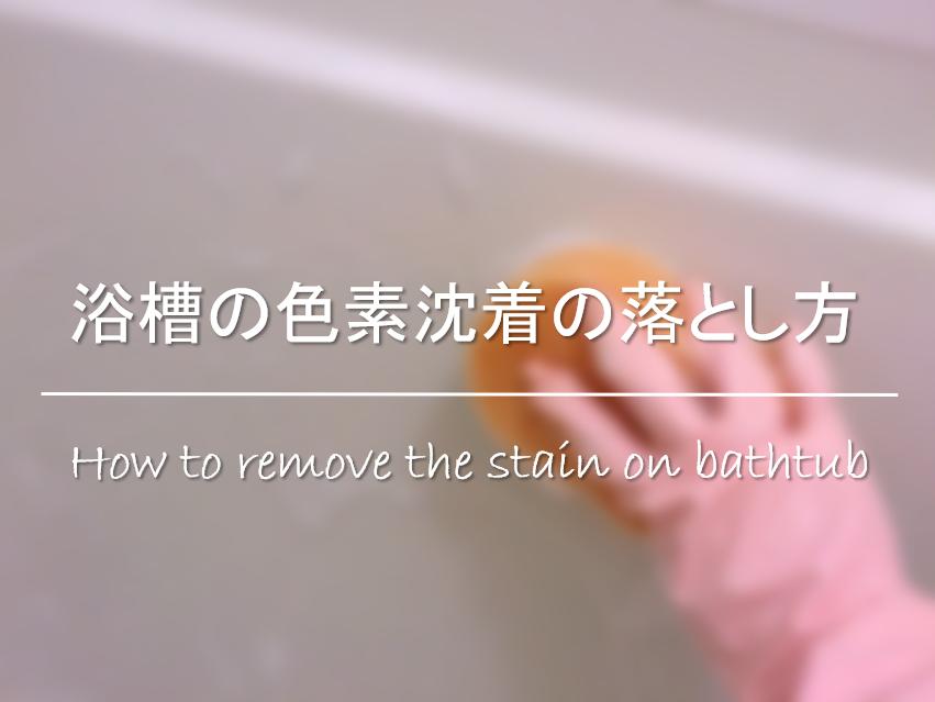 【浴槽の色素沈着の落とし方】汚れの原因は!?簡単にできる掃除方法を紹介!