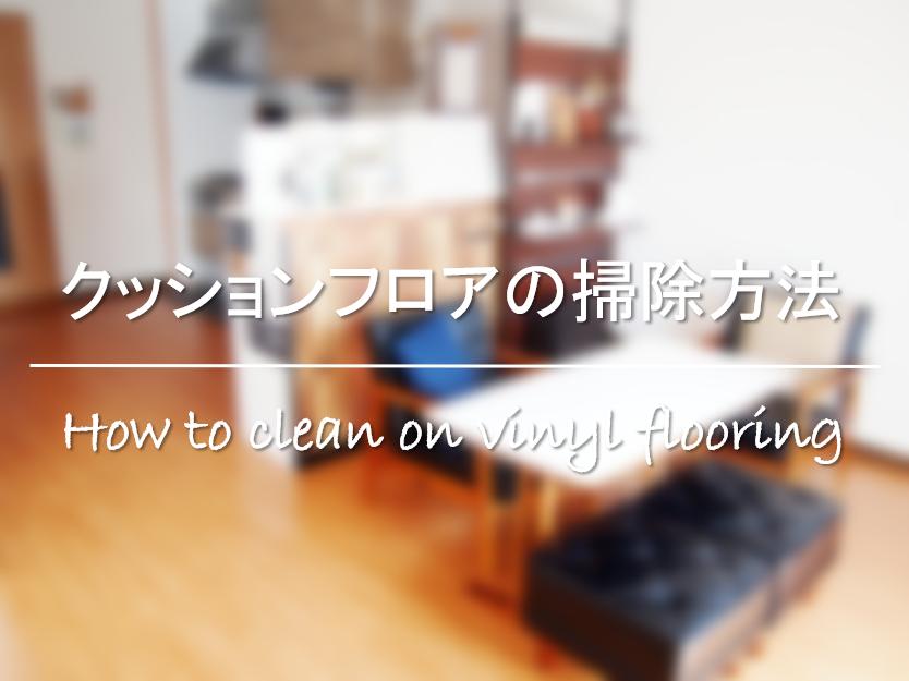 【クッションフロアの掃除方法】簡単!!黄ばみ&黒い汚れの落とし方・汚れ防止対策!