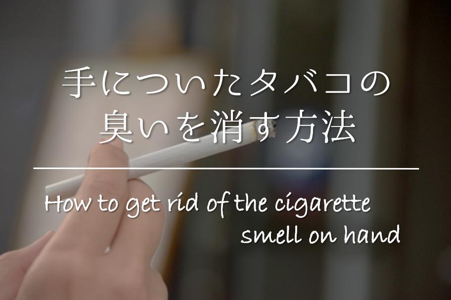 【手についたタバコの臭いを消す方法】簡単!!臭いを消すおすすめの方法を紹介