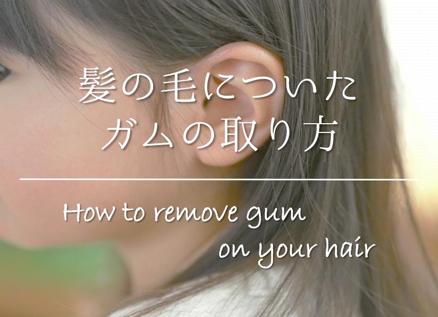 【髪の毛についたガムの取り方】簡単!!キレイに取れるオススメの落とし方を紹介