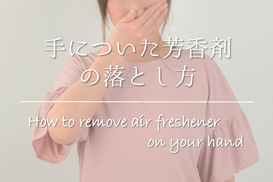【手についた芳香剤の落とし方】簡単!!臭いを消すおすすめの方法を紹介