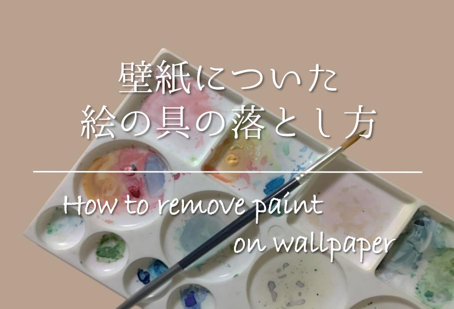 【壁紙についた絵の具の落とし方】簡単!!おすすめの取り方を紹介!