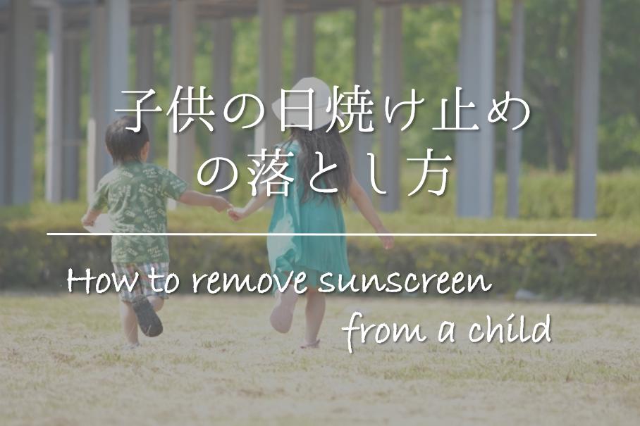 【子供の日焼け止めの落とし方】簡単!!顔や体についた日焼け止めの取り方を紹介!