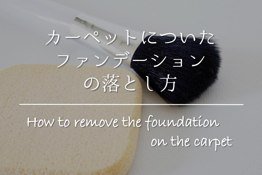 【カーペットについたファンデーションの落とし方】簡単‼おすすめの取り方を紹介!