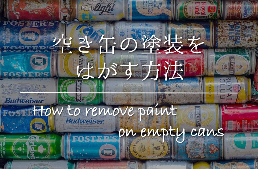 【空き缶の塗装をはがす方法】簡単キレイに!!おすすめの剥がし方を紹介!