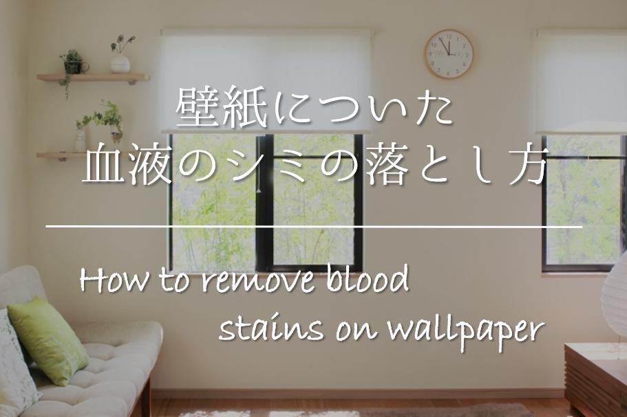 【壁紙についた血液のシミの落とし方】簡単!!おすすめの染み抜き方法を紹介!