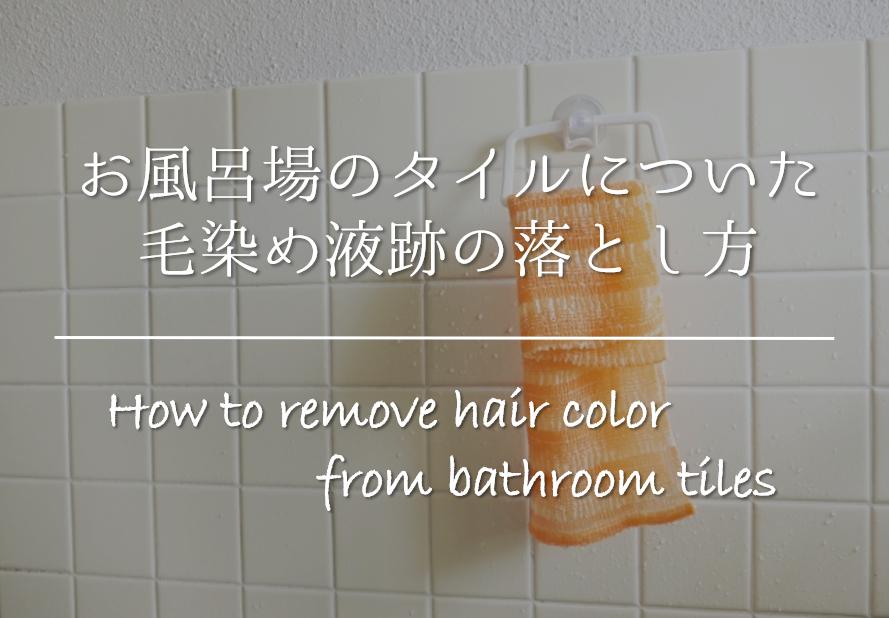 【お風呂場のタイルについた毛染め液跡の落とし方】簡単!!シミ取り方法を紹介!