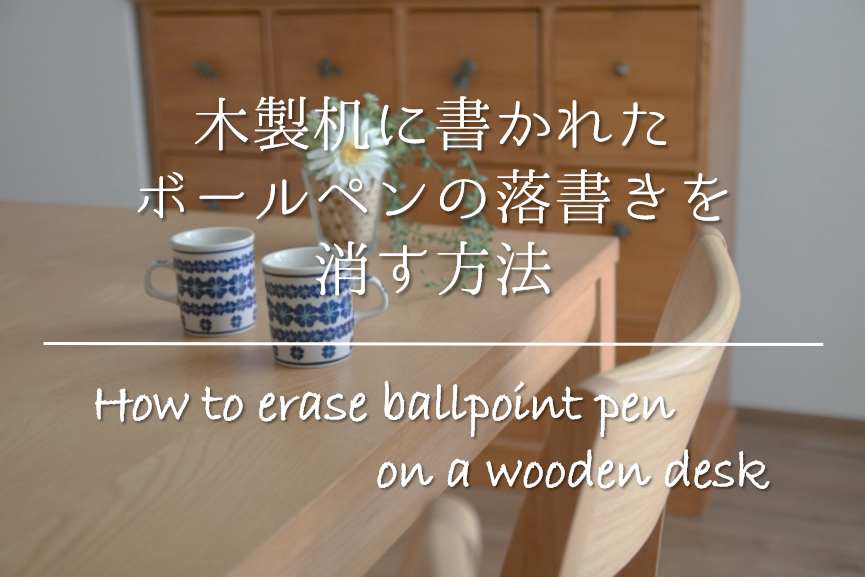 【木製机に書かれたボールペンの落書きを消す方法】簡単!!おすすめの消し方を紹介!