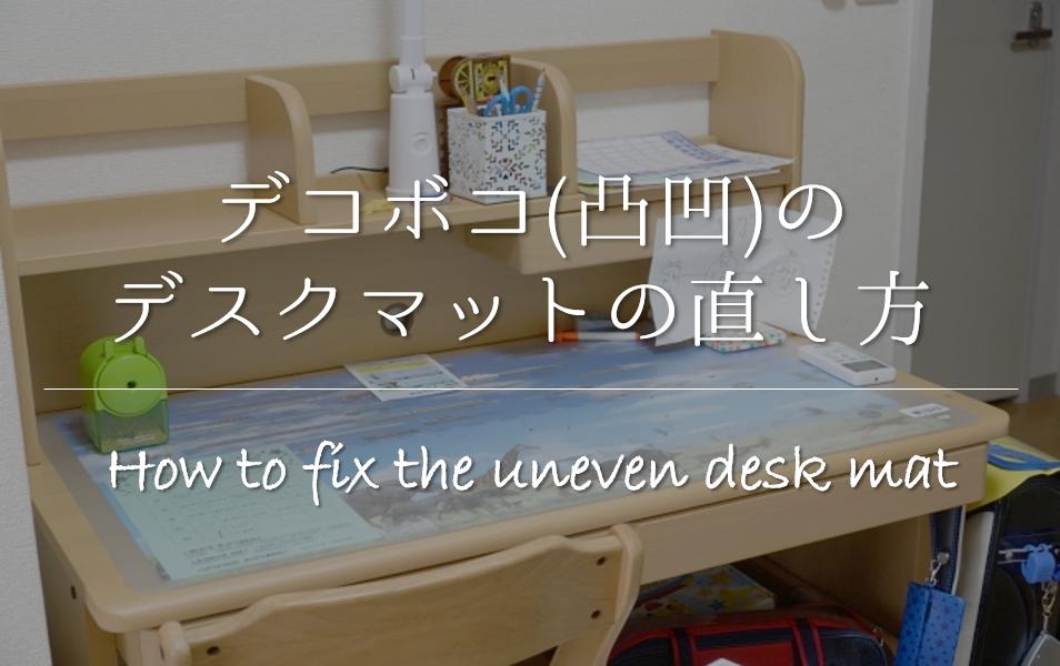 【デスクマットのデコボコ(凸凹)の直し方 3選】波打ちの原因は!?おすすめの方法を紹介!