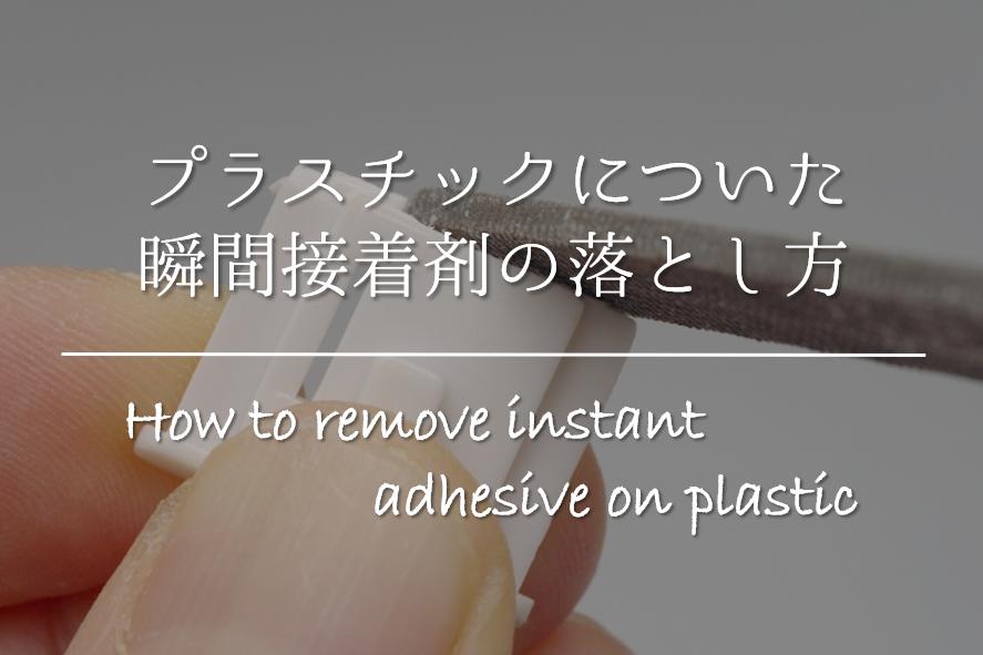 【プラスチックについた瞬間接着剤の取り方】簡単!!キレイに剥がす方法を紹介!