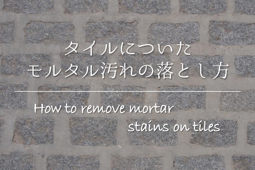【タイルについたモルタル汚れの落とし方】簡単!!おすすめ除去法を紹介!