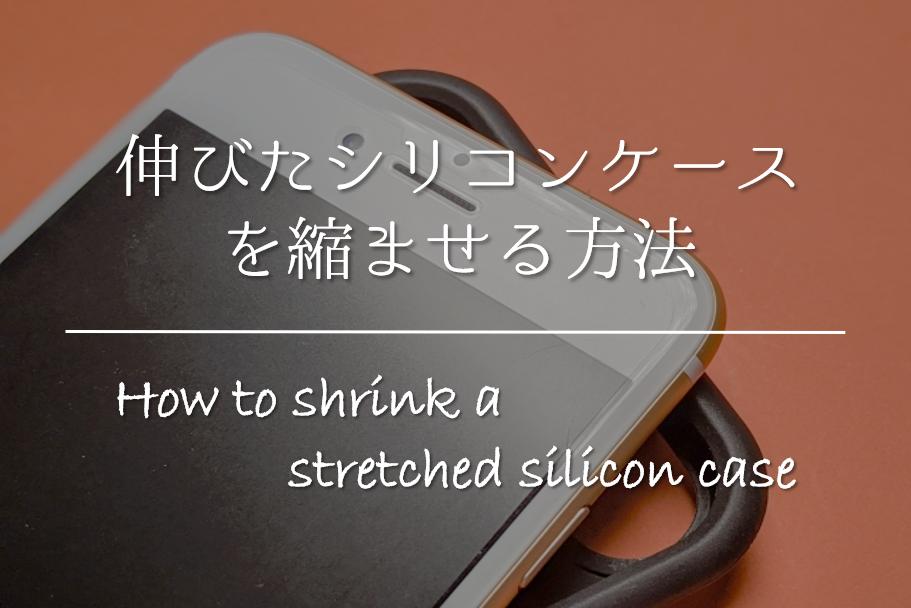 【シリコンケースを縮ませる方法】簡単!!伸びてしまったものを縮める方法を紹介!