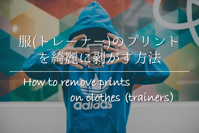 【服(トレーナー)のプリントを綺麗に剥がす方法 5選】簡単!!おすすめの取り方を紹介!