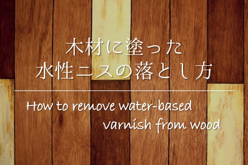 【木材に塗った水性ニスの落とし方】簡単!!キレイに取る方法を紹介!
