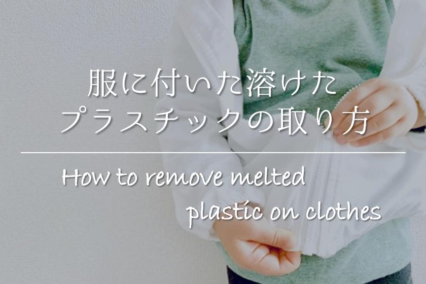 【服に付いた溶けたプラスチックの取り方】簡単!!おすすめの除去法を紹介!