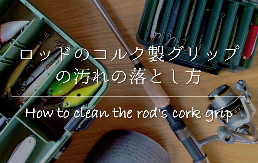 【ロッドのコルク製グリップの汚れの落とし方】簡単!!キレイに除去する方法を紹介!